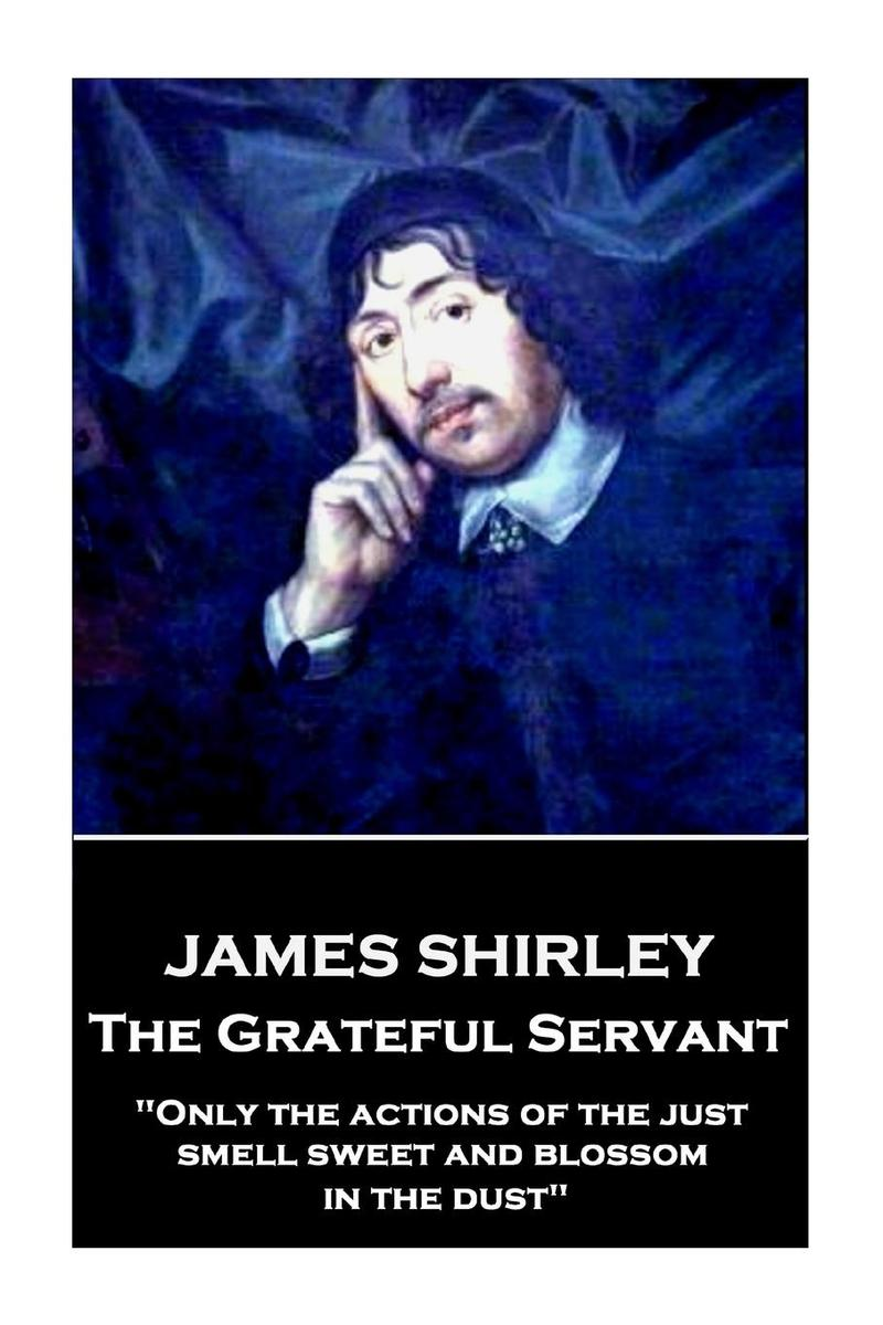 Grateful Servant - Only the actions of the just smell sweet and blossom in the d