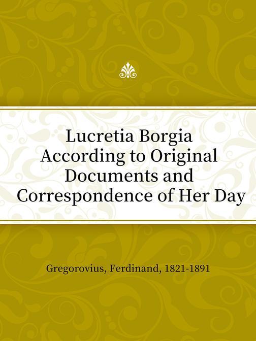 Lucretia Borgia According to Original Documents and Correspondence of Her Day