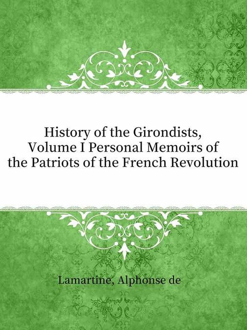 History of the Girondists, Volume I Personal Memoirs of the Patriots of the Fren