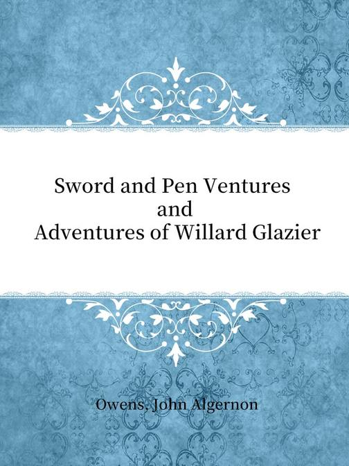 Sword and Pen Ventures and Adventures of Willard Glazier