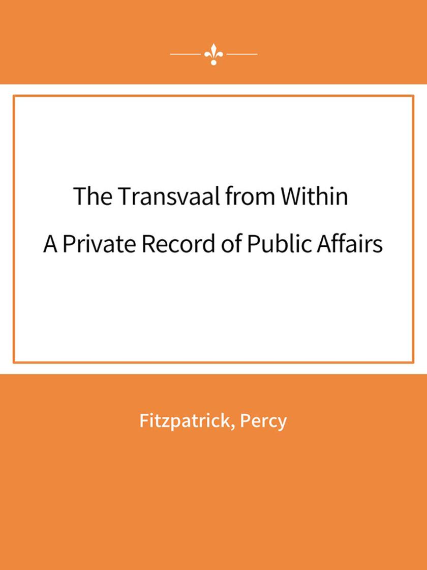 The Transvaal from Within A Private Record of Public Affairs