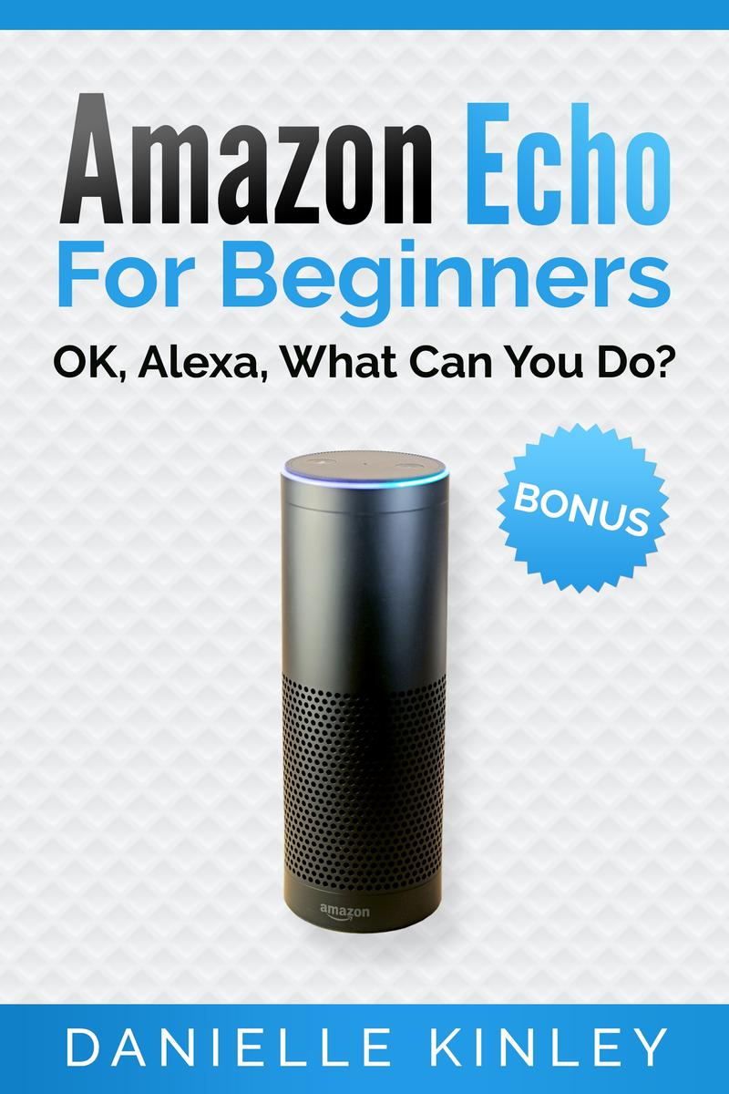 Amazon Echo For Beginners: OK, Alexa, What Can You Do?