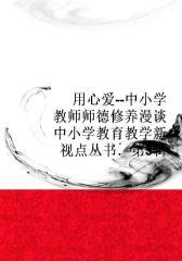用心爱--中小学教师师德修养漫谈(中小学教育教学新视点丛书.第3辑)
