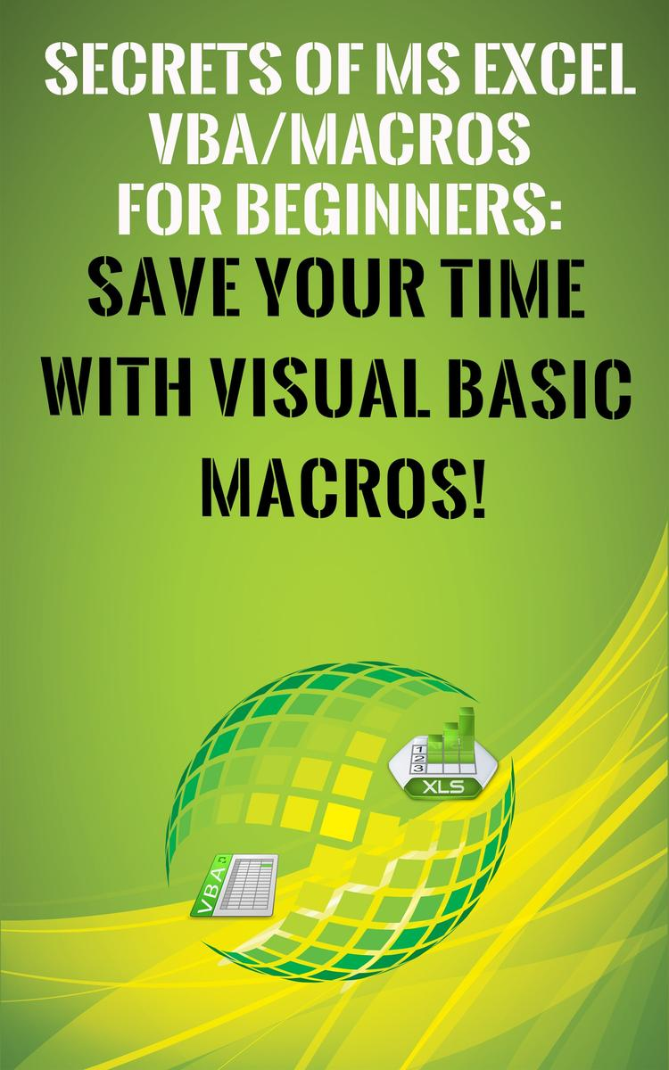 Secrets of MS Excel VBA Macros for Beginners !: Save Your Time With Visual Basic