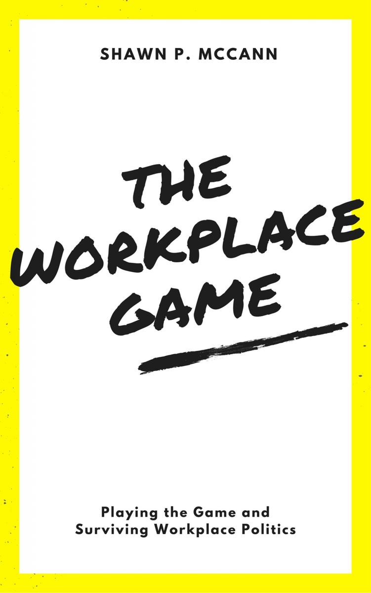 The Workplace Game: Playing the Game and Surviving Workplace Politics