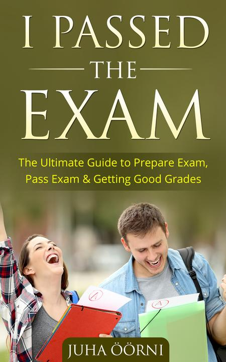 I Passed The Exam: The Ultimate Guide to Prepare Exam, Pass Exam & Getting Good
