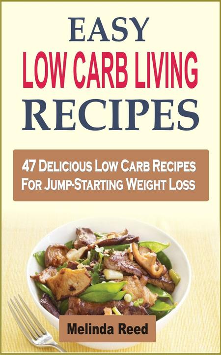 Easy Low Carb Living Recipes: 47 Delicious Low Carb Recipes For Jump-Starting We