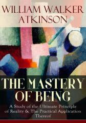 THE MASTERY OF BEING - A Study of the Ultimate Principle of Reality & The Practi