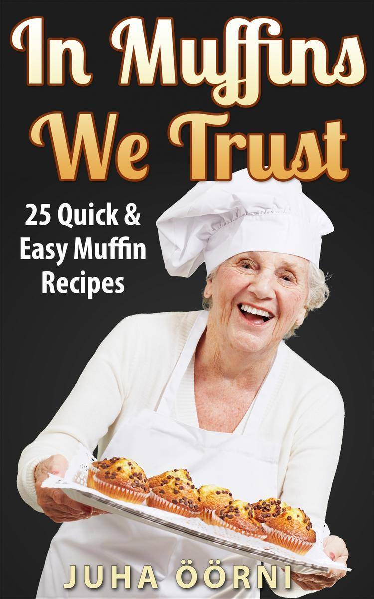 In Muffins We Trust: 25 Quick & Easy Muffin Recipes