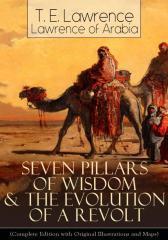 Seven Pillars of Wisdom & The Evolution of a Revolt (Complete Edition with Origi