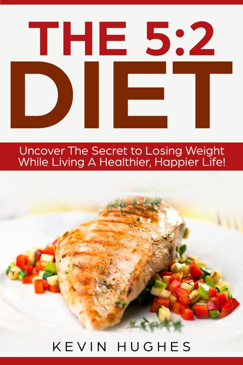 The 5:2 Diet:: Uncover The Secret to Losing Weight While Living A Healthier, Hap
