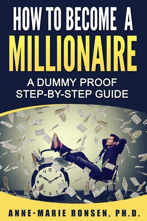 How To Become A Millionaire: A Dummy Proof Step-By-Step Guide