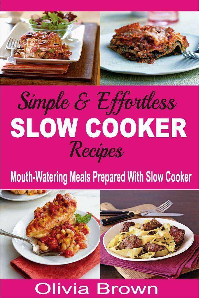 Simple & Effortless Slow Cooker Recipes: Mouth-Watering Meals Prepared With Slow