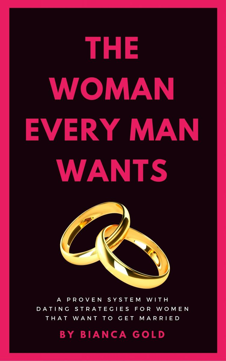 The Woman Every Man Wants: A Proven System with Dating Strategies for Women that
