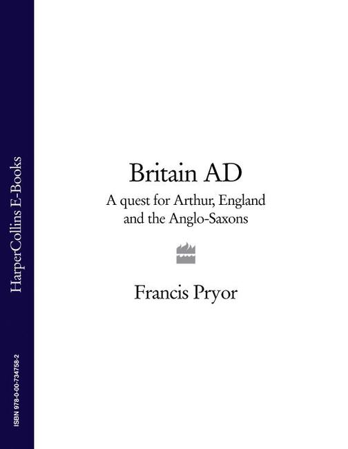 Britain AD: A Quest for Arthur, England and the Anglo-Saxons