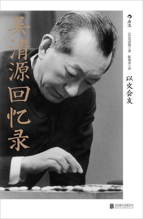 吴清源回忆录:以文会友(一生只为一件事的纯粹人,围棋世界中神一样的存在,动荡岁月里的传奇人生)