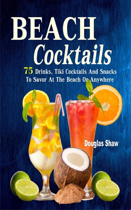Beach Cocktails: 75 Drinks, Tiki Cocktails And Snacks To Savor At The Beach Or A