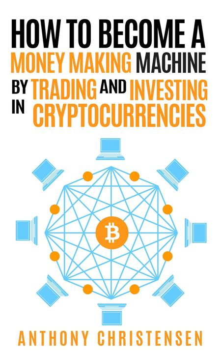 How to Become A Money Making Machine By Trading & Investing in Cryptocurrencies