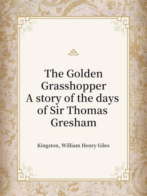The Golden Grasshopper A story of the days of Sir Thomas Gresham