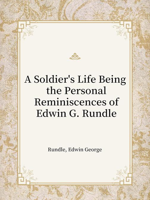 A Soldier's Life Being the Personal Reminiscences of Edwin G. Rundle