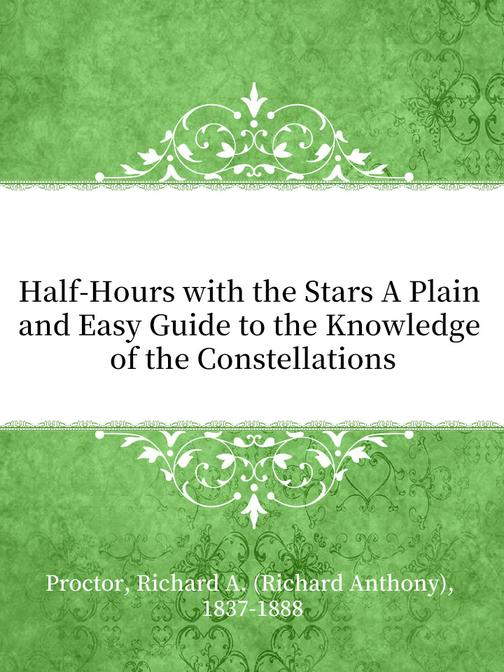 Half-Hours with the Stars A Plain and Easy Guide to the Knowledge of the Constel