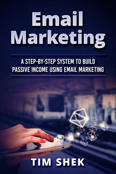 Email Marketing: A Step-by-Step System to Build Passive Income Using Email Marke