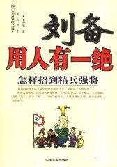 刘备用人有一绝:怎样招到精兵强将