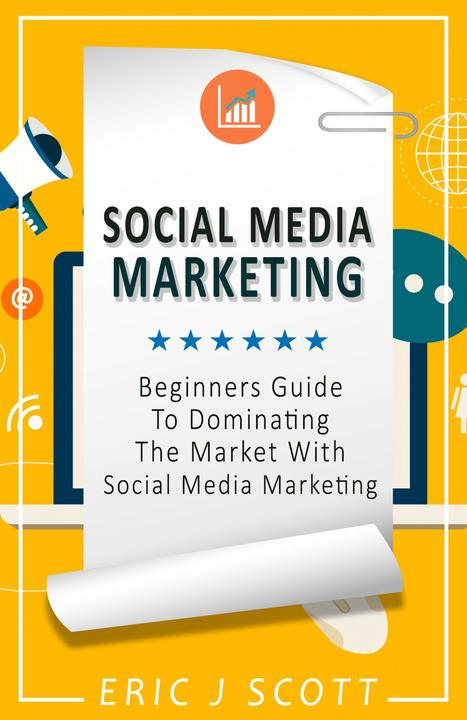 Social Media Marketing: A Beginner's Guide to Dominating the Market with Social