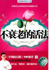不衰老的活法(《手到病自除》作者杨奕隆重推荐,一本改善您生存现状的非常健康方案)(试读本)