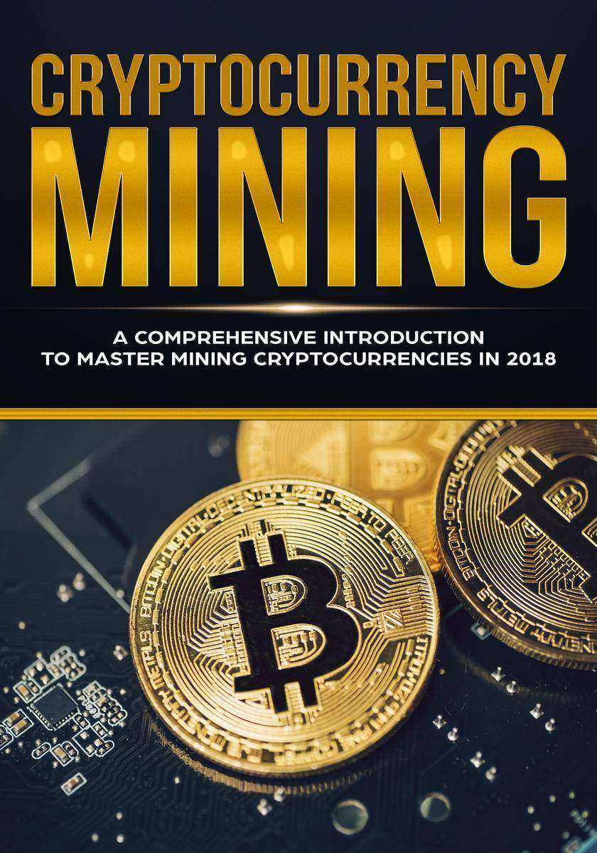 Cryptocurrency Mining: A Comprehensive Introduction To Master Mining Cryptocurre