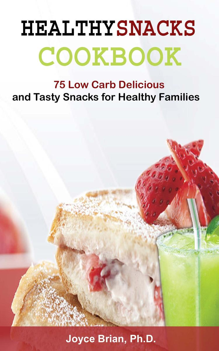 Healthy Snacks Coookbook: 75 Low Carb Delicious and Tasty Snacks for Healthy Fam
