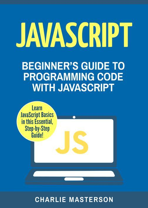 JavaScript: Beginner's Guide to Programming Code with JavaScript