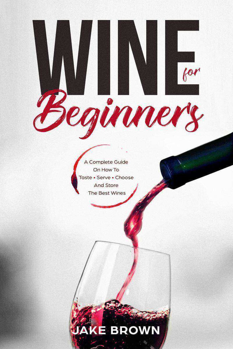 Wine For Beginners: A Complete Guide On How To Taste, Serve, Choose And Store Th