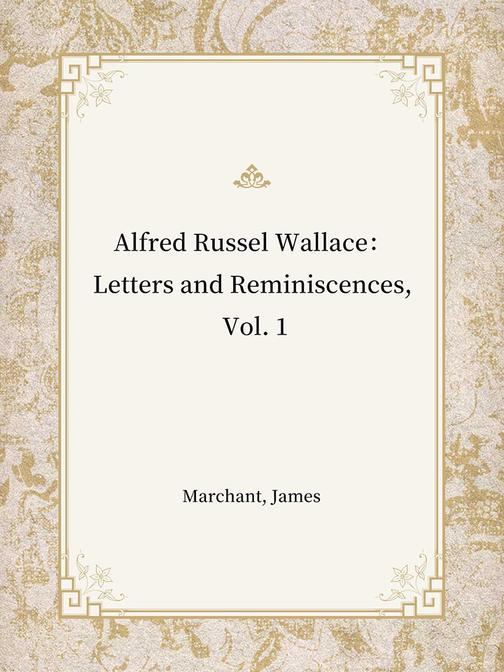 Alfred Russel Wallace:Letters and Reminiscences, Vol. 1