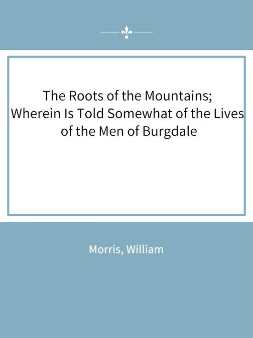 The Roots of the Mountains; Wherein Is Told Somewhat of the Lives of the Men of
