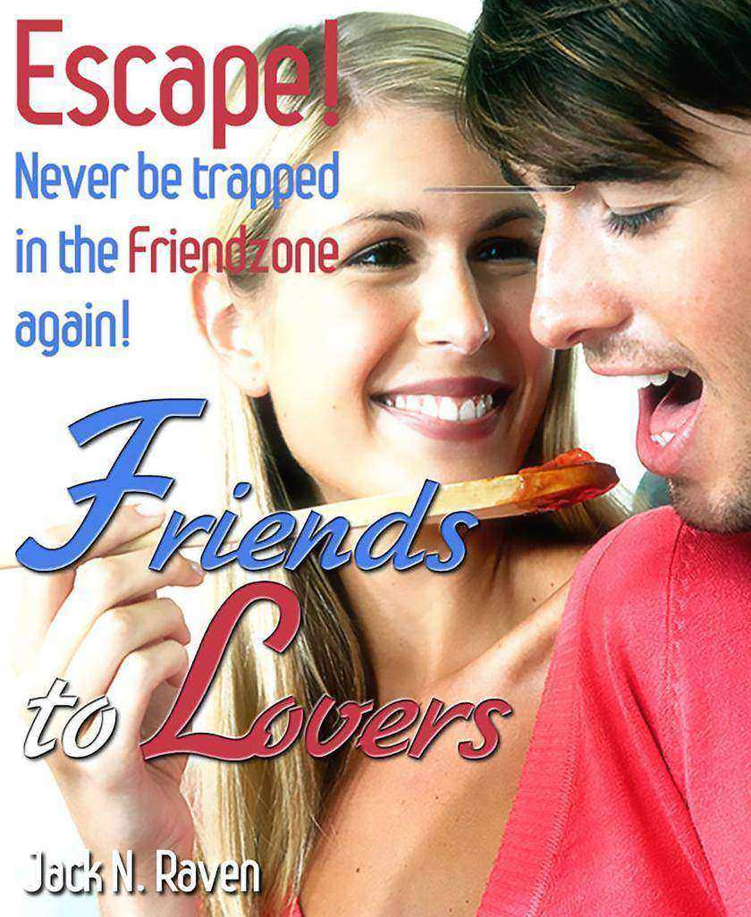 Friends into Lovers: Escape and Never be Trapped In The Friendzone Ever Again!