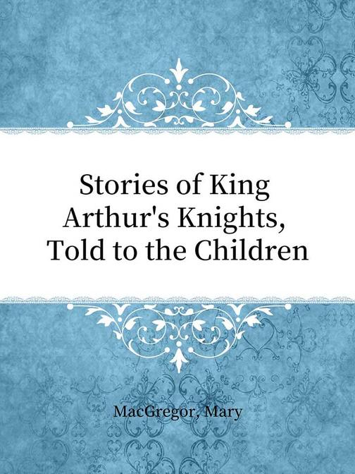 Stories of King Arthur's Knights, Told to the Children