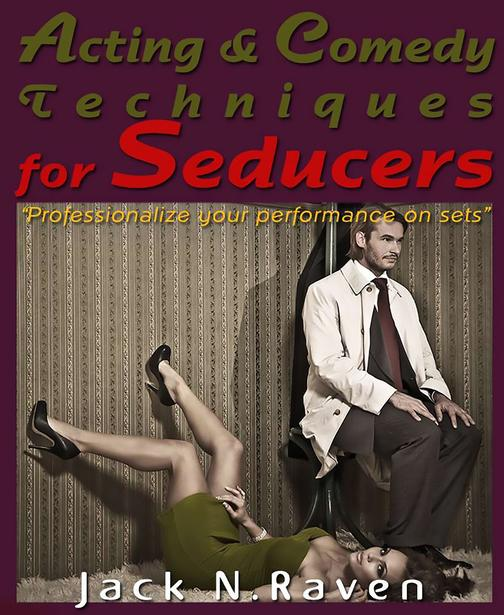 Acting and Comedy Techniques for Seducers and PUAs :Professionalize Your Perform