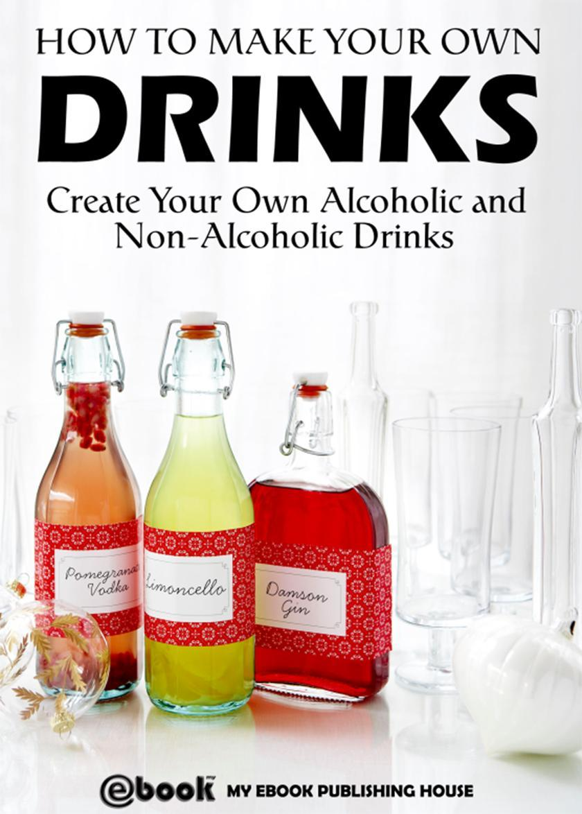 How to Make Your Own Drinks: Create Your Own Alcoholic and Non-Alcoholic Drinks