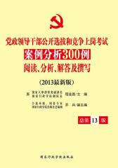 党政领导干部公开选拔和竞争上岗考试案例分析300例:阅读、分析、解答及撰写(2013)(总第13版)