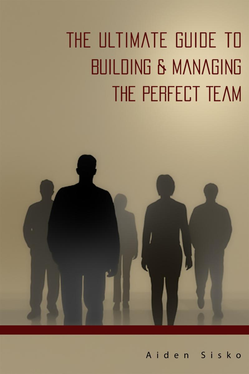 The Ultimate Guide to Building & Managing the Perfect Team