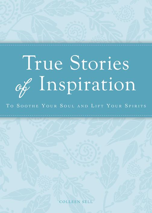 True Stories of Inspiration:To soothe your soul and lift your spirits