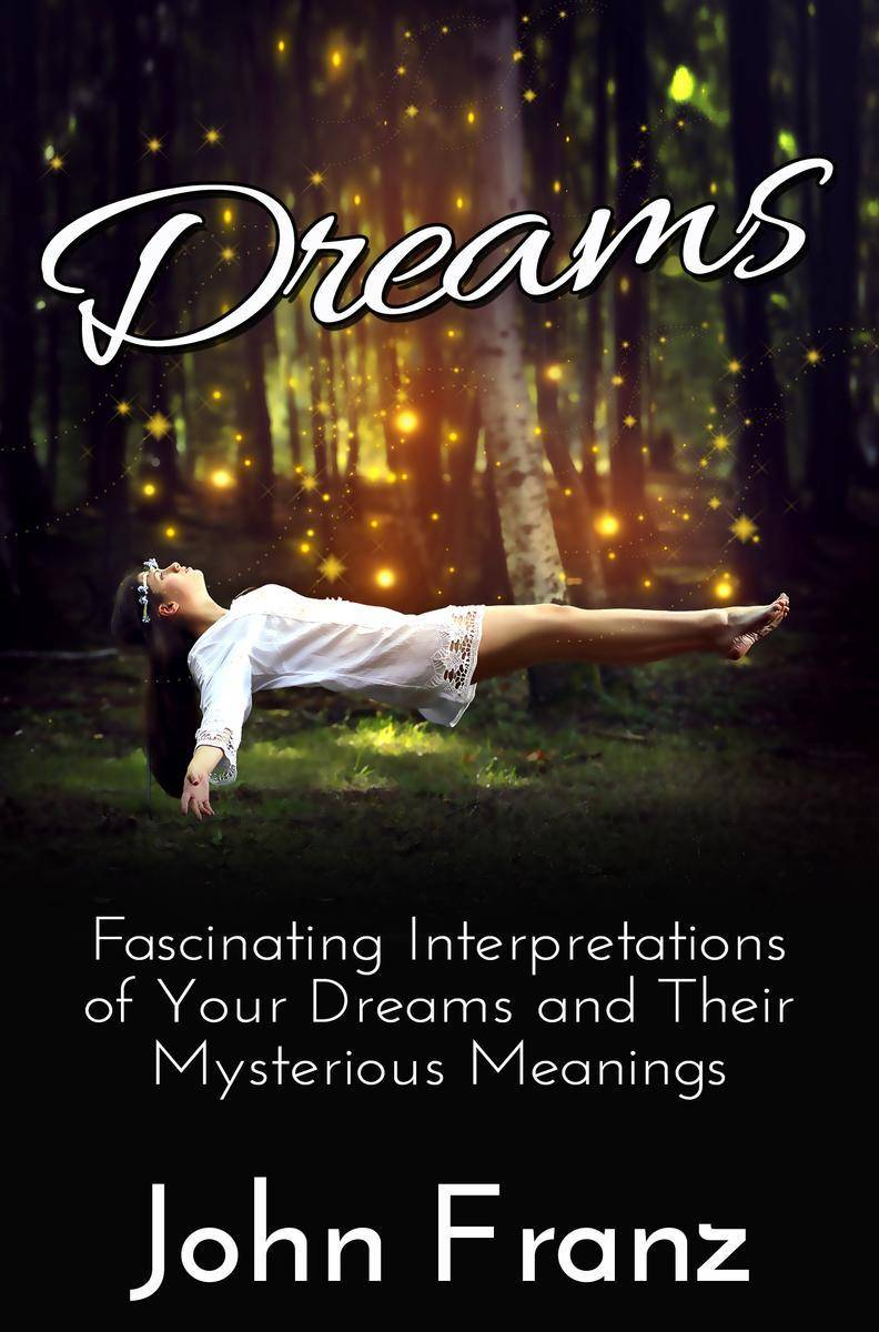Dreams: Fascinating Interpretations of Your Dreams and Their Mysterious Meanings