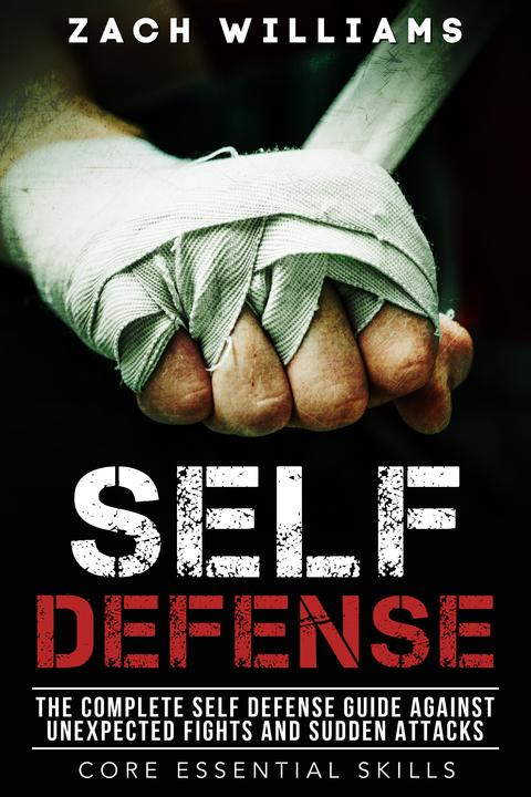 Self-Defense: The Complete Self Defense Guide Against Unexpected Fights and Sudd