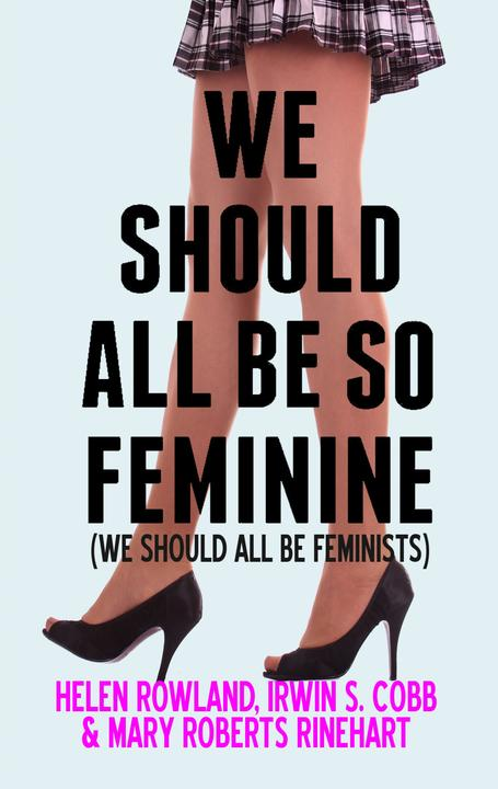 We Should All Be So Feminine: We Should All Be Feminists