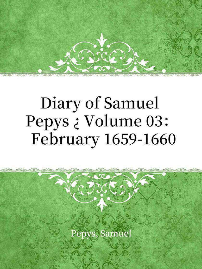 Diary of Samuel Pepys ? Volume 03: February 1659-1660