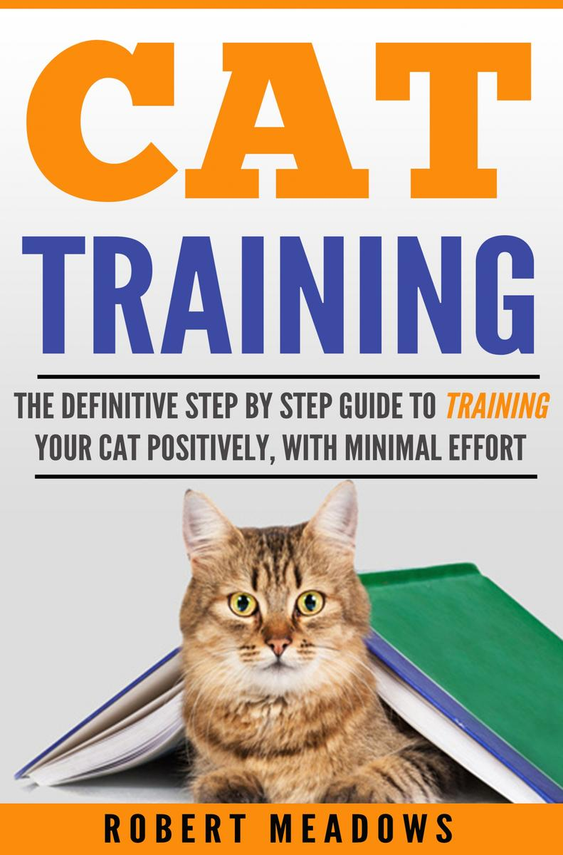 Cat Training: The Definitive Step By Step Guide to Training Your Cat Positively,