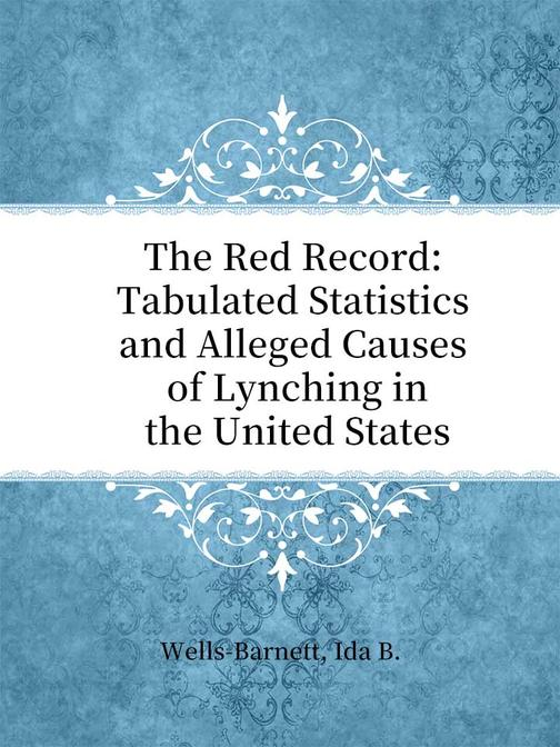 The Red Record Tabulated Statistics and Alleged Causes of Lynching in the United