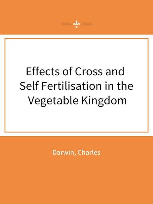Effects of Cross and Self Fertilisation in the Vegetable Kingdom