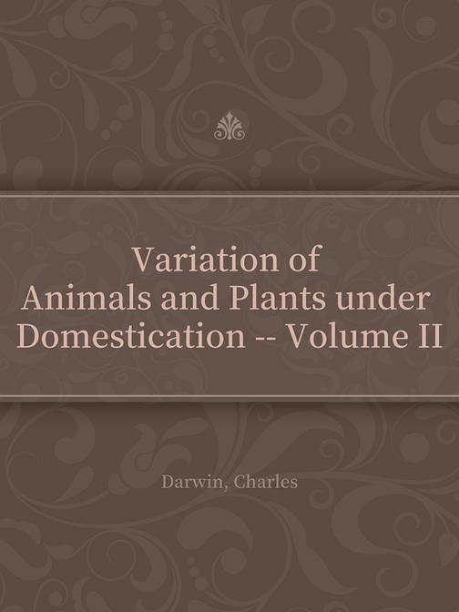 Variation of Animals and Plants under Domestication -- Volume II